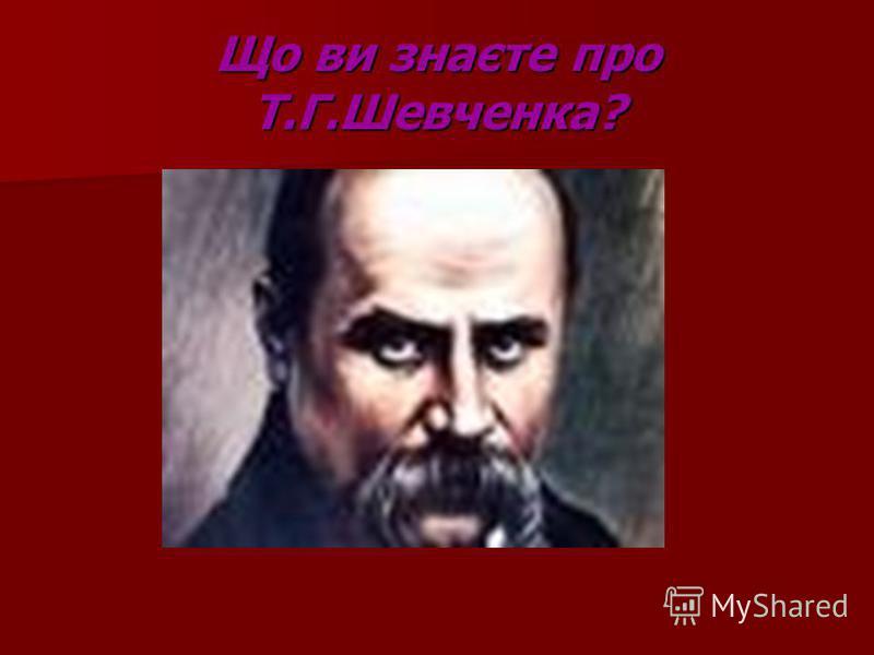 Що ви знаєте про Т.Г.Шевченка?