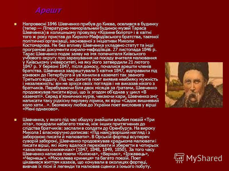 Арешт Напровесні 1846 Шевченко прибув до Києва, оселився в будинку (тепер Літературно-меморіальний будинок-музей Тараса Шевченка) в колишньому провулку «Козине болото» і в квітні того ж року пристав до Кирило-Мефодіївського братства, таємної політичн