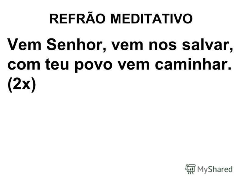 REFRÃO MEDITATIVO Vem Senhor, vem nos salvar, com teu povo vem caminhar. (2x)