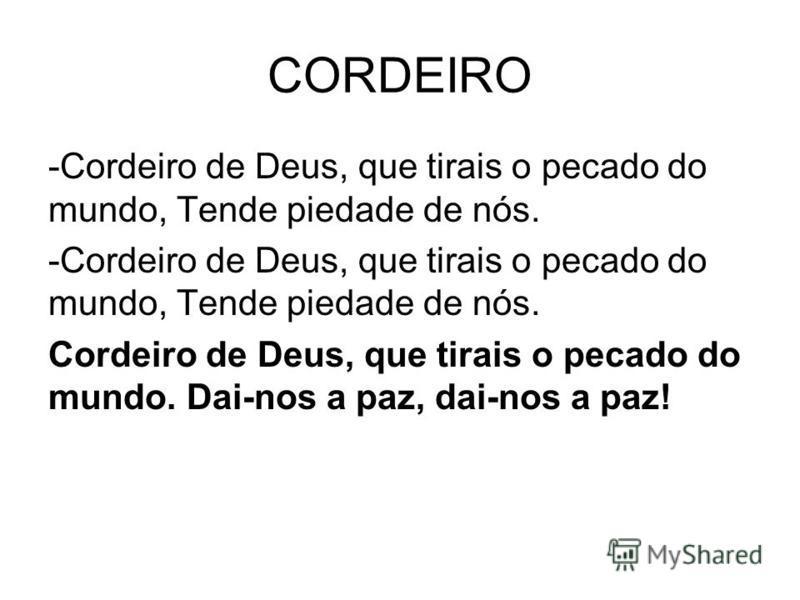 CORDEIRO -Cordeiro de Deus, que tirais o pecado do mundo, Tende piedade de nós. Cordeiro de Deus, que tirais o pecado do mundo. Dai-nos a paz, dai-nos a paz!