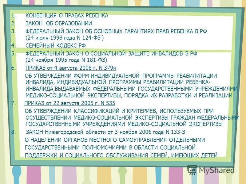 1. КОНВЕНЦИЯ О ПРАВАХ РЕБЕНКА 2. ЗАКОН ОБ ОБРАЗОВАНИИ 3. ФЕДЕРАЛЬНЫЙ ЗАКОН ОБ ОСНОВНЫХ ГАРАНТИЯХ ПРАВ РЕБЕНКА В РФ (24 июля 1998 года N 124-ФЗ ) 4. СЕМЕЙНЫЙ КОДЕКС РФ 5. ФЕДЕРАЛЬНЫЙ ЗАКОН О СОЦИАЛЬНОЙ ЗАЩИТЕ ИНВАЛИДОВ В РФ (24 ноября 1995 года N 181-