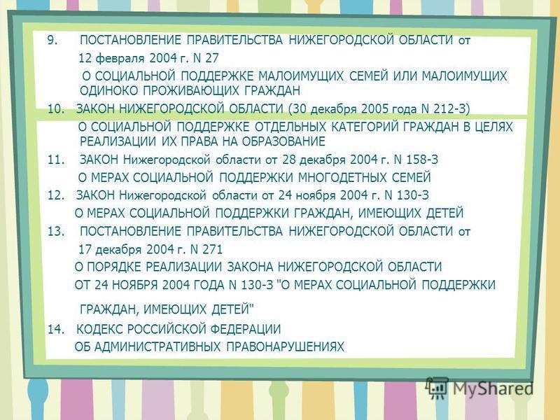 9. ПОСТАНОВЛЕНИЕ ПРАВИТЕЛЬСТВА НИЖЕГОРОДСКОЙ ОБЛАСТИ от 12 февраля 2004 г. N 27 О СОЦИАЛЬНОЙ ПОДДЕРЖКЕ МАЛОИМУЩИХ СЕМЕЙ ИЛИ МАЛОИМУЩИХ ОДИНОКО ПРОЖИВАЮЩИХ ГРАЖДАН 10. ЗАКОН НИЖЕГОРОДСКОЙ ОБЛАСТИ (30 декабря 2005 года N 212-З) О СОЦИАЛЬНОЙ ПОДДЕРЖКЕ О