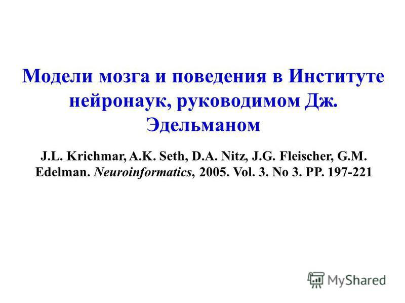 Модели мозга и поведения в Институте нейронаук, руководимом Дж. Эдельманом J.L. Krichmar, A.K. Seth, D.A. Nitz, J.G. Fleischer, G.M. Edelman. Neuroinformatics, 2005. Vol. 3. No 3. PP. 197-221