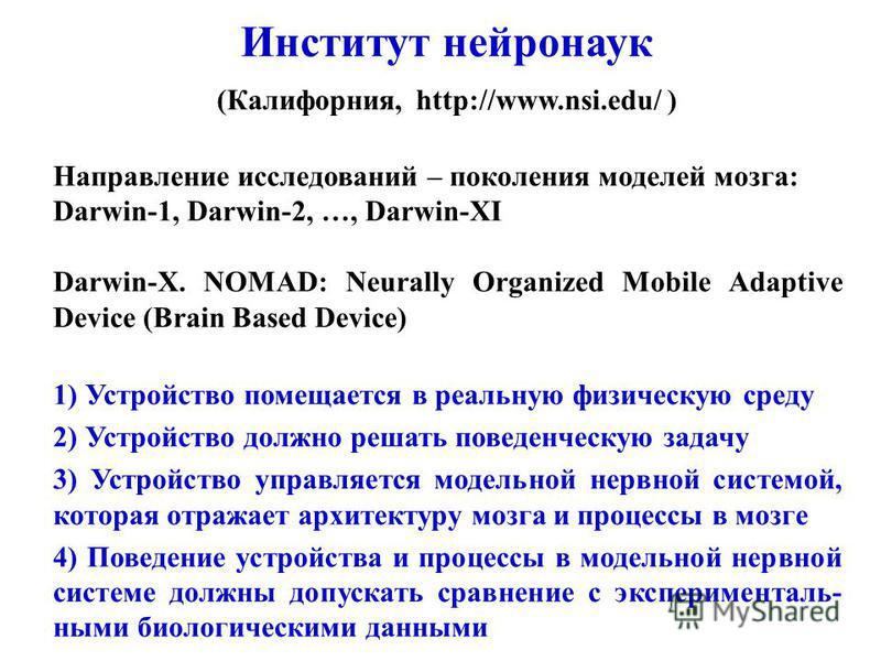 Направление исследований – поколения моделей мозга: Darwin-1, Darwin-2, …, Darwin-XI Darwin-X. NOMAD: Neurally Organized Mobile Adaptive Device (Brain Based Device) 1) Устройство помещается в реальную физическую среду 2) Устройство должно решать пове
