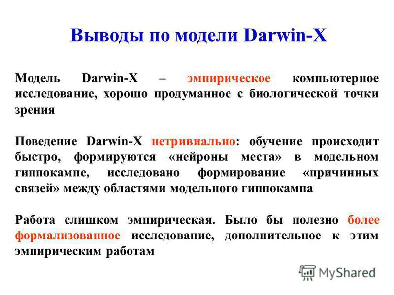 Выводы по модели Darwin-X Модель Darwin-X – эмпирическое компьютерное исследование, хорошо продуманное с биологической точки зрения Поведение Darwin-X нетривиально: обучение происходит быстро, формируются «нейроны места» в модельном гиппокампе, иссле