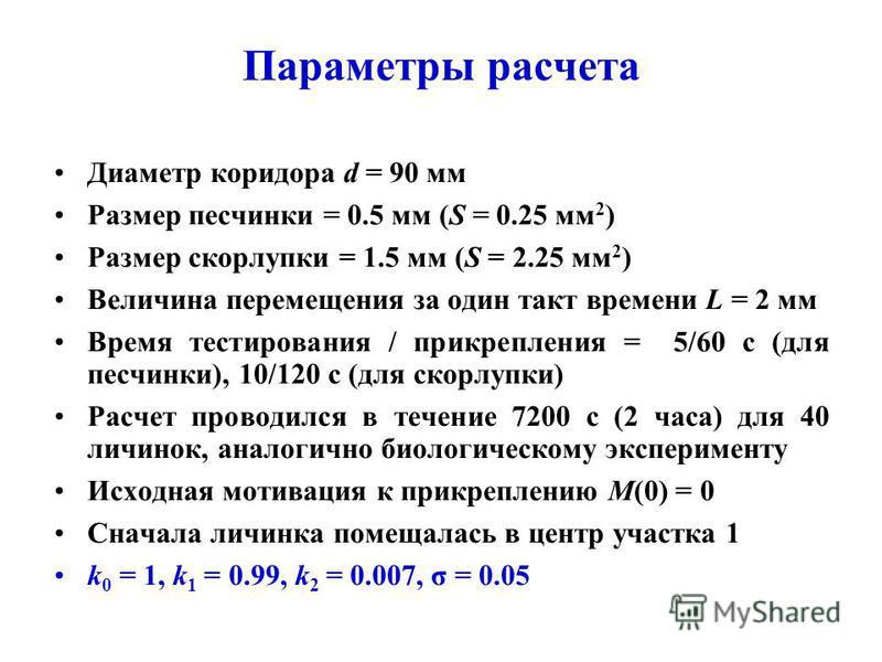 Параметры расчета Диаметр коридора d = 90 мм Размер песчинки = 0.5 мм (S = 0.25 мм 2 ) Размер скорлупки = 1.5 мм (S = 2.25 мм 2 ) Величина перемещения за один такт времени L = 2 мм Время тестирования / прикрепления = 5/60 c (для песчинки), 10/120 c (