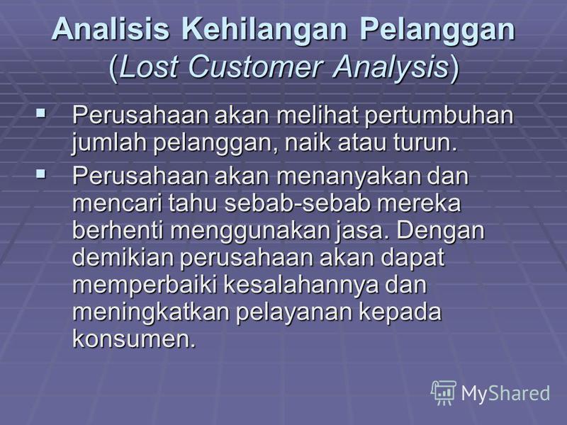 Analisis Kehilangan Pelanggan (Lost Customer Analysis) Perusahaan akan melihat pertumbuhan jumlah pelanggan, naik atau turun. Perusahaan akan melihat pertumbuhan jumlah pelanggan, naik atau turun. Perusahaan akan menanyakan dan mencari tahu sebab-seb