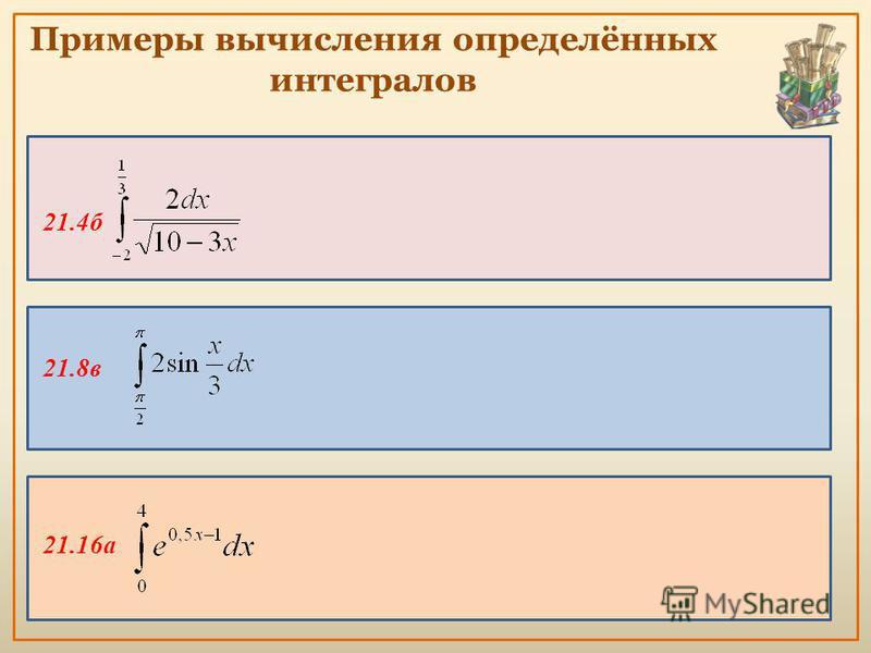 Примеры вычисления определённых интегралов 21.4 б 21.8 в 21.16 а
