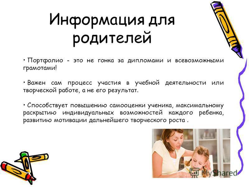 Информация для родителей Портфолио - это не гонка за дипломами и всевозможными грамотами! Важен сам процесс участия в учебной деятельности или творческой работе, а не его результат. Способствует повышению самооценки ученика, максимальному раскрытию и