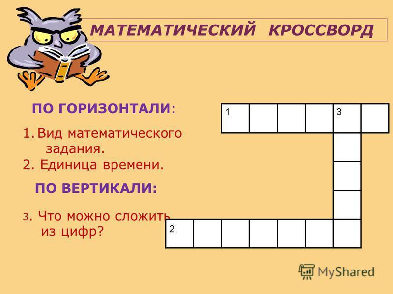 МАТЕМАТИЧЕСКИЙ КРОССВОРД ПО ГОРИЗОНТАЛИ: 1. Вид математического задания. 2. Единица времени. ПО ВЕРТИКАЛИ: 3. Что можно сложить из цифр? 3 13 2