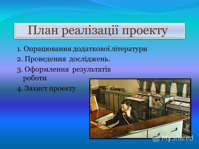 План реалізації проекту 1. Опрацювання додаткової літератури 2. Проведення досліджень. 3. Оформлення результатів роботи 4. Захист проекту
