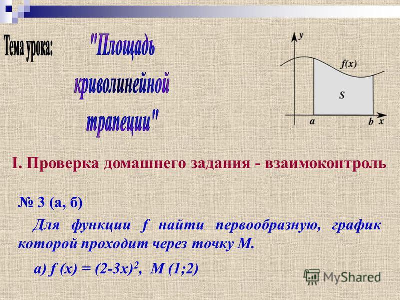 I. Проверка домашнего задания - взаимоконтроль 3 (а, б) Для функции f найти первообразную, график которой проходит через точку М. а) f (x) = (2-3x) 2, M (1;2)