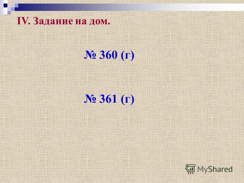 360 (г) 361 (г) IV. Задание на дом.