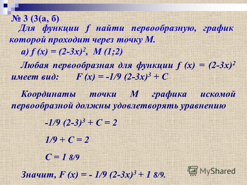 3 (3(а, б) Для функции f найти первообразную, график которой проходит через точку М. а) f (x) = (2-3x) 2, M (1;2) Любая первообразная для функции f (x) = (2-3x) 2 имеет вид: F (x) = -1/9 (2-3x) 3 + C Координаты точки М графика искомой первообразной д