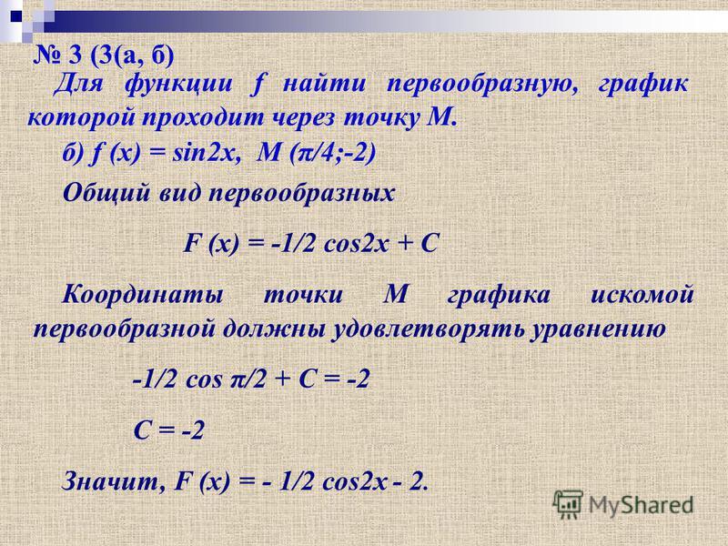3 (3(а, б) Для функции f найти первообразную, график которой проходит через точку М. б) f (x) = sin2x, M (π/4;-2) Общий вид первообразных F (x) = -1/2 cos2x + C Координаты точки М графика искомой первообразной должны удовлетворять уравнению -1/2 cos