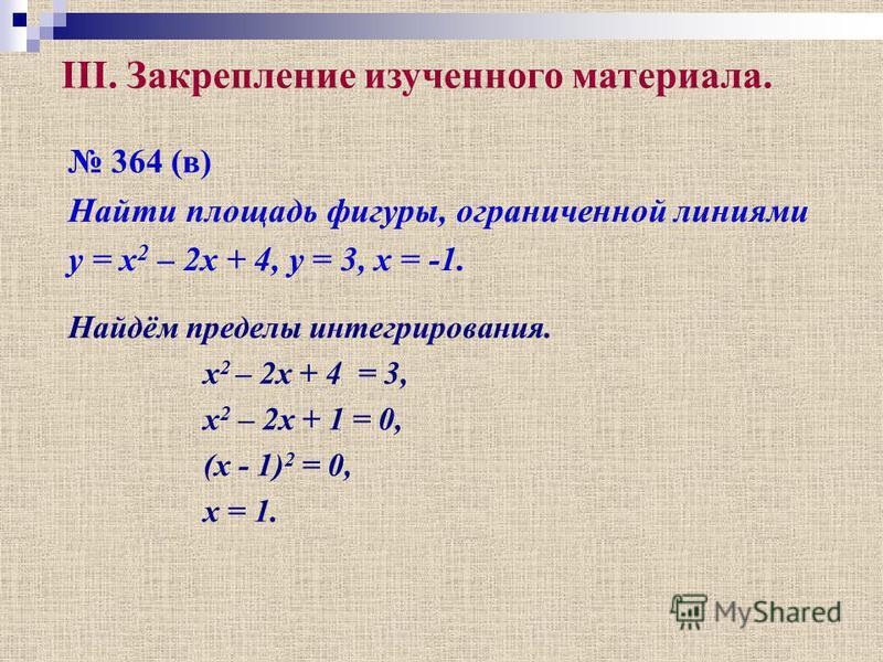364 (в) Найти площадь фигуры, ограниченной линиями y = x 2 – 2x + 4, y = 3, x = -1. Найдём пределы интегрирования. x 2 – 2x + 4 = 3, x 2 – 2x + 1 = 0, (x - 1) 2 = 0, x = 1. III. Закрепление изученного материала.