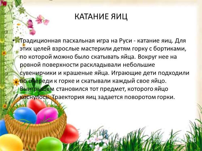 КАТАНИЕ ЯИЦ Традиционная пасхальная игра на Руси - катание яиц. Для этих целей взрослые мастерили детям горку с бортиками, по которой можно было скатывать яйца. Вокруг нее на ровной поверхности раскладывали небольшие сувенирчики и крашеные яйца. Игра
