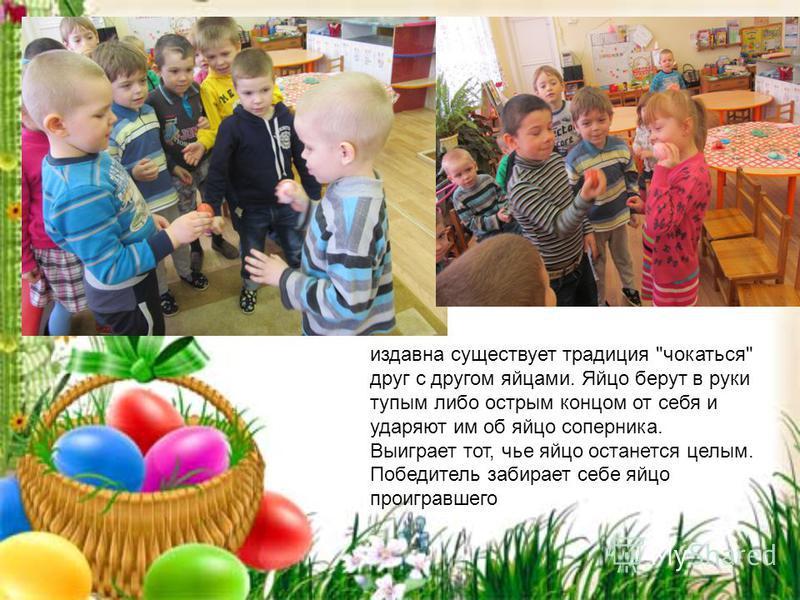 издавна существует традиция чокаться друг с другом яйцами. Яйцо берут в руки тупым либо острым концом от себя и ударяют им об яйцо соперника. Выиграет тот, чье яйцо останется целым. Победитель забирает себе яйцо проигравшего