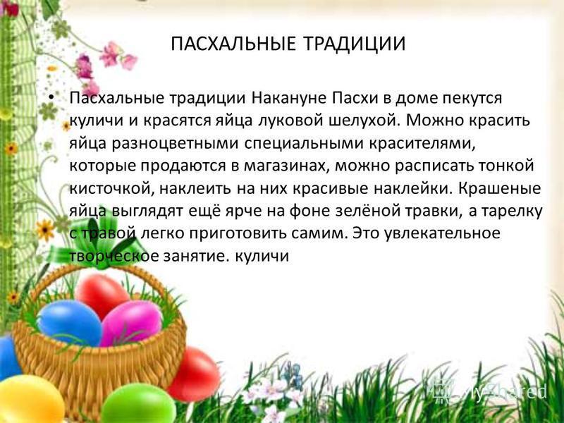 ПАСХАЛЬНЫЕ ТРАДИЦИИ Пасхальные традиции Накануне Пасхи в доме пекутся куличи и красятся яйца луковой шелухой. Можно красить яйца разноцветными специальными красителями, которые продаются в магазинах, можно расписать тонкой кисточкой, наклеить на них