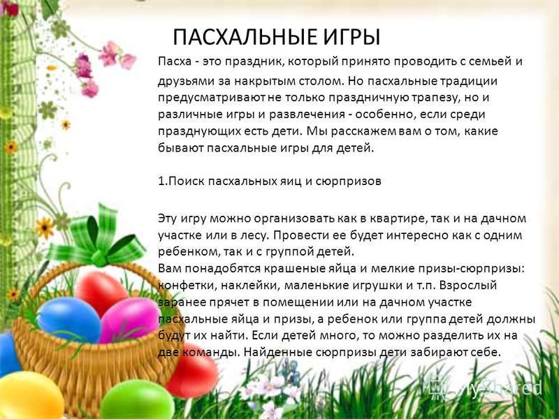 ПАСХАЛЬНЫЕ ИГРЫ Пасха - это праздник, который принято проводить с семьей и друзьями за накрытым столом. Но пасхальные традиции предусматривают не только праздничную трапезу, но и различные игры и развлечения - особенно, если среди празднующих есть де