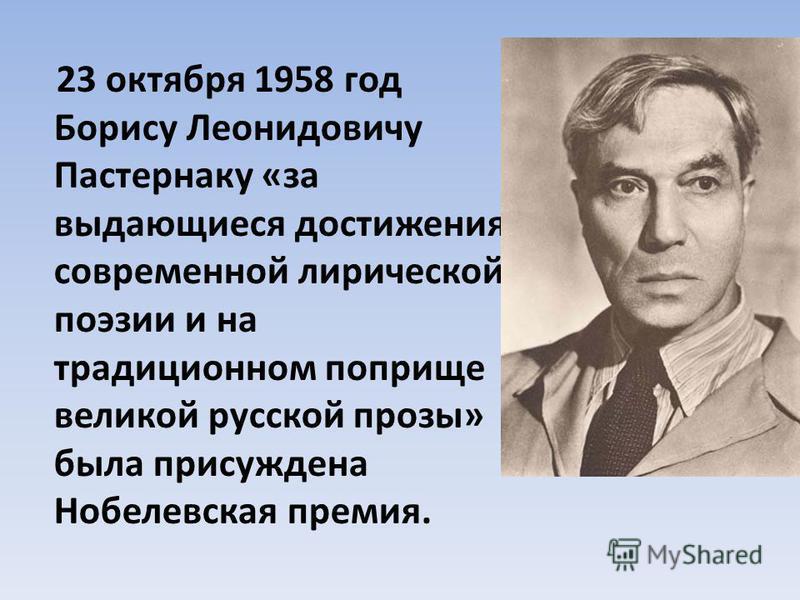 23 октября 1958 год Борису Леонидовичу Пастернаку «за выдающиеся достижения современной лирической поэзии и на традиционном поприще великой русской прозы» была присуждена Нобелевская премия.