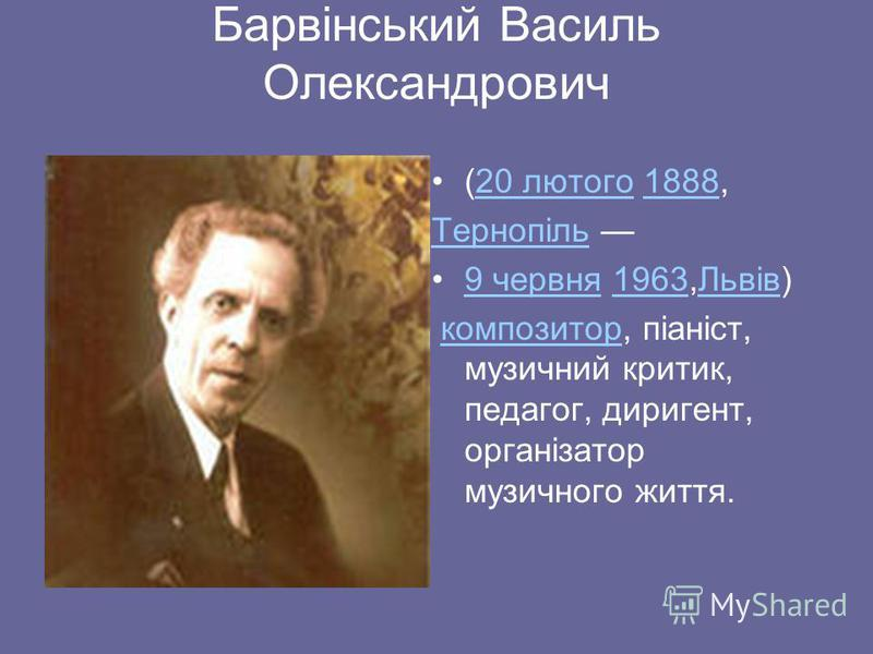 Барвінський Василь Олександрович (20 лютого 1888, 20 лютого1888 Тернопіль 9 червня 1963,Львів)9 червня1963Львів композитор, піаніст, музичний критик, педагог, диригент, організатор музичного життя.композитор