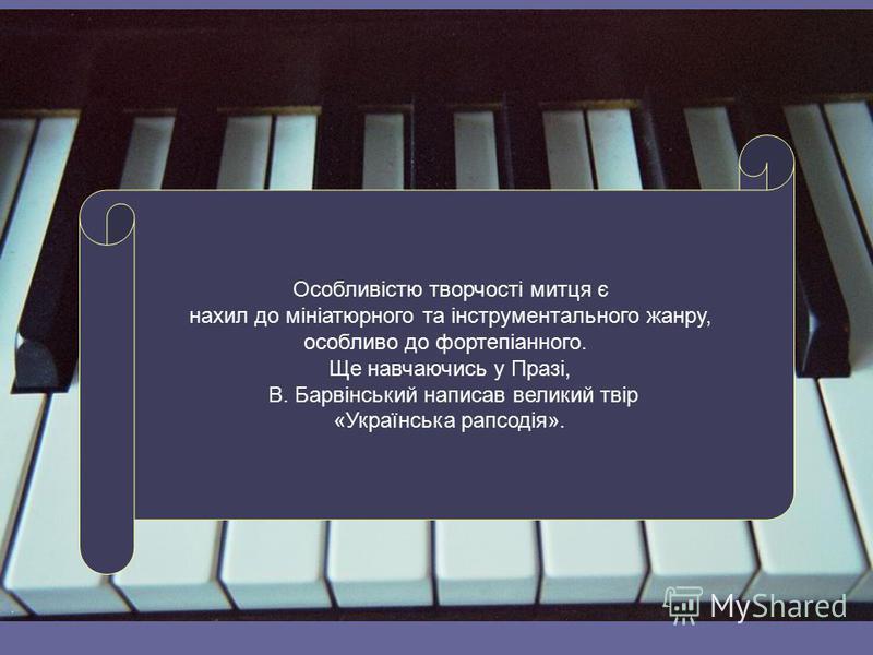 Особливістю творчості митця є нахил до мініатюрного та інструментального жанру, особливо до фортепіанного. Ще навчаючись у Празі, В. Барвінський написав великий твір «Українська рапсодія».