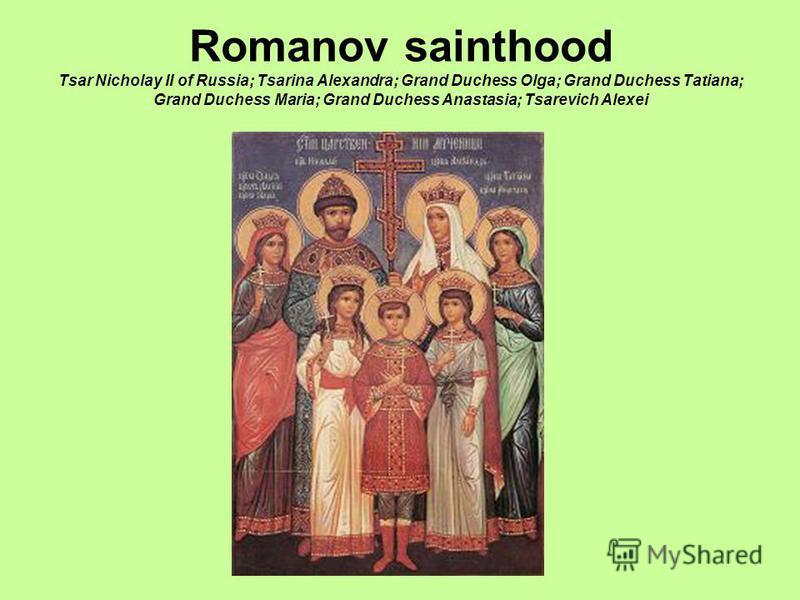 Romanov sainthood Tsar Nicholay II of Russia; Tsarina Alexandra; Grand Duchess Olga; Grand Duchess Tatiana; Grand Duchess Maria; Grand Duchess Anastasia; Tsarevich Alexei