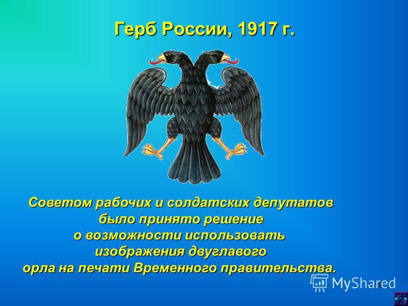 16 Герб России, 1917 г. Советом рабочих и солдатских депутатов было принято решение было принято решение о возможности использовать изображения двуглавого орла на печати Временного правительства.