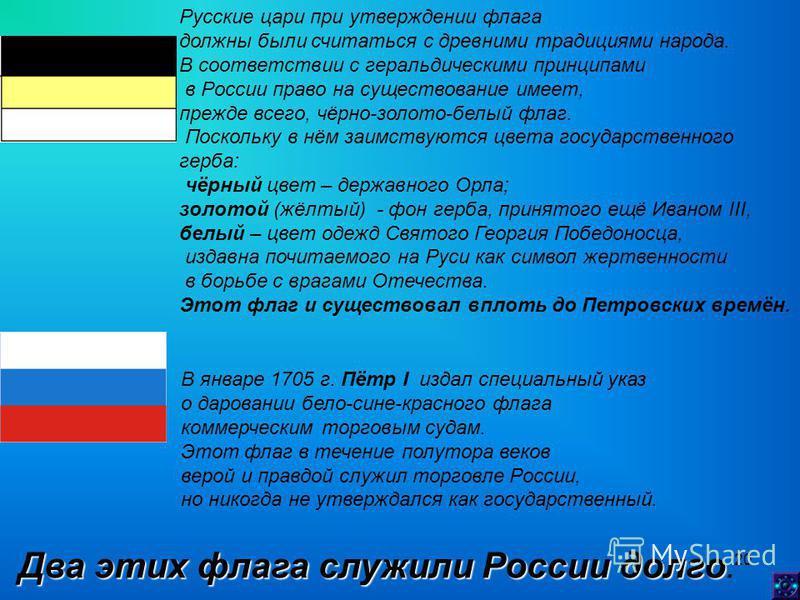 20 В январе 1705 г. Пётр I издал специальный указ о даровании бело-сине-красного флага коммерческим торговым судам. Этот флаг в течение полутора веков верой и правдой служил торговле России, но никогда не утверждался как государственный. Русские цари