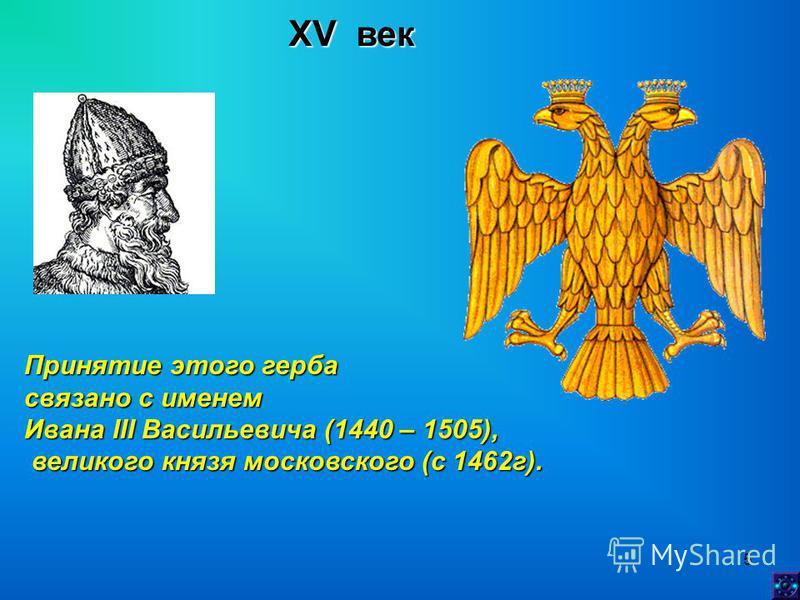 5 XV век Принятие этого герба связано с именем Ивана III Васильевича (1440 – 1505), великого князя московского (с 1462 г). великого князя московского (с 1462 г).