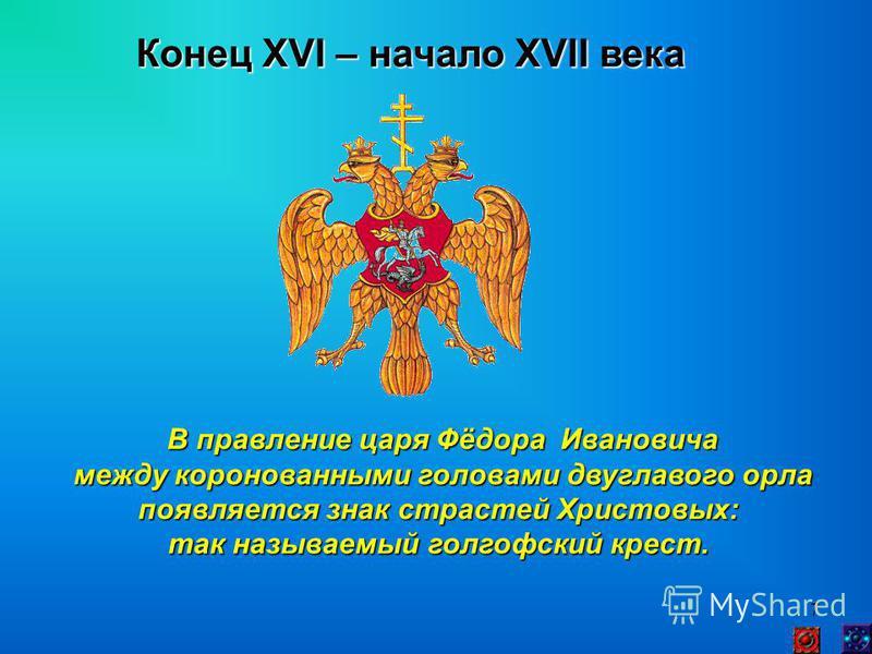 7 Конец XVI – начало XVII века В правление царя Фёдора Ивановича между коронованными головами двуглавого орла между коронованными головами двуглавого орла появляется знак страстей Христовых: так называемый голгофский крест.