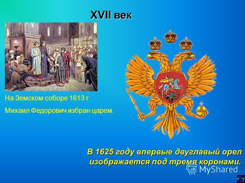 8 XVII век На Земском соборе 1613 г Михаил Федорович избран царем. В 1625 году впервые двуглавый орел изображается под тремя коронами. изображается под тремя коронами.