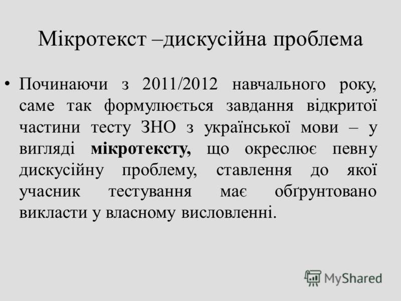 Мікротекст –дискусійна проблема Починаючи з 2011/2012 навчального року, саме так формулюється завдання відкритої частини тесту ЗНО з української мови – у вигляді мікротексту, що окреслює певну дискусійну проблему, ставлення до якої учасник тестування