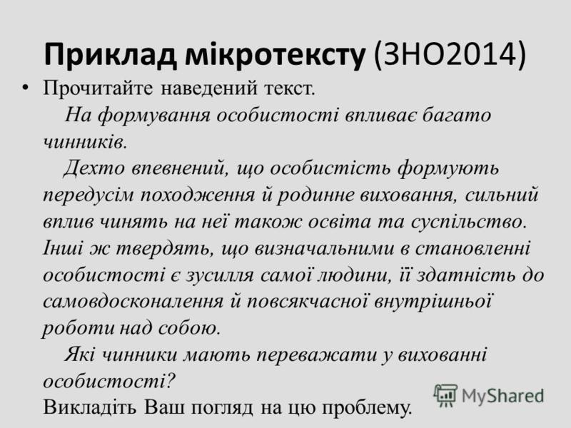Приклад мікротексту (ЗНО2014) Прочитайте наведений текст. На формування особистості впливає багато чинників. Дехто впевнений, що особистість формують передусім походження й родинне виховання, сильний вплив чинять на неї також освіта та суспільство. І
