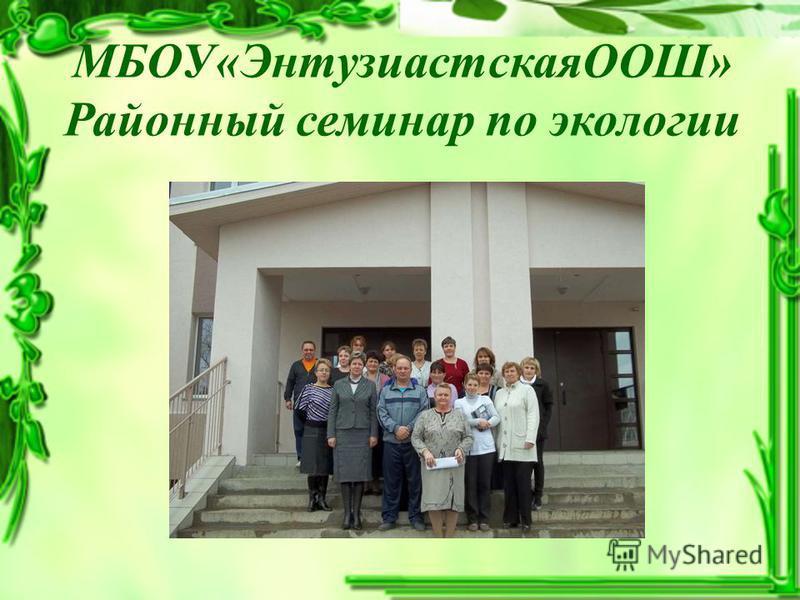 МБОУ«ЭнтузиастскаяООШ» Районный семинар по экологии