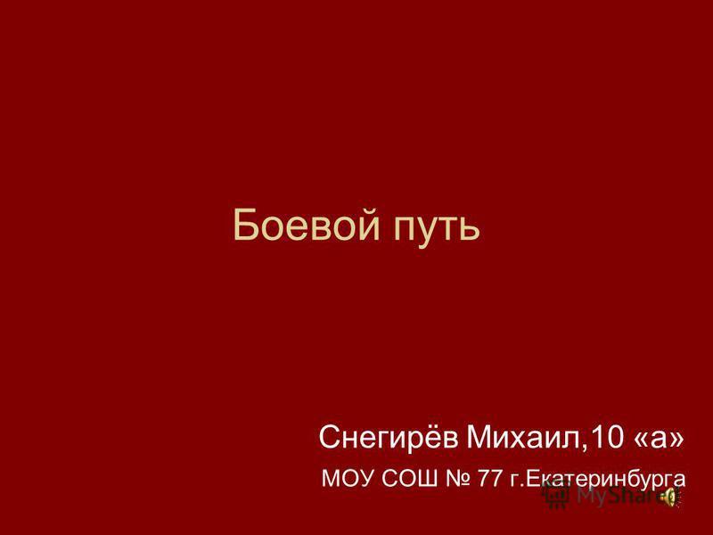 Боевой путь Снегирёв Михаил,10 «а» МОУ СОШ 77 г.Екатеринбурга
