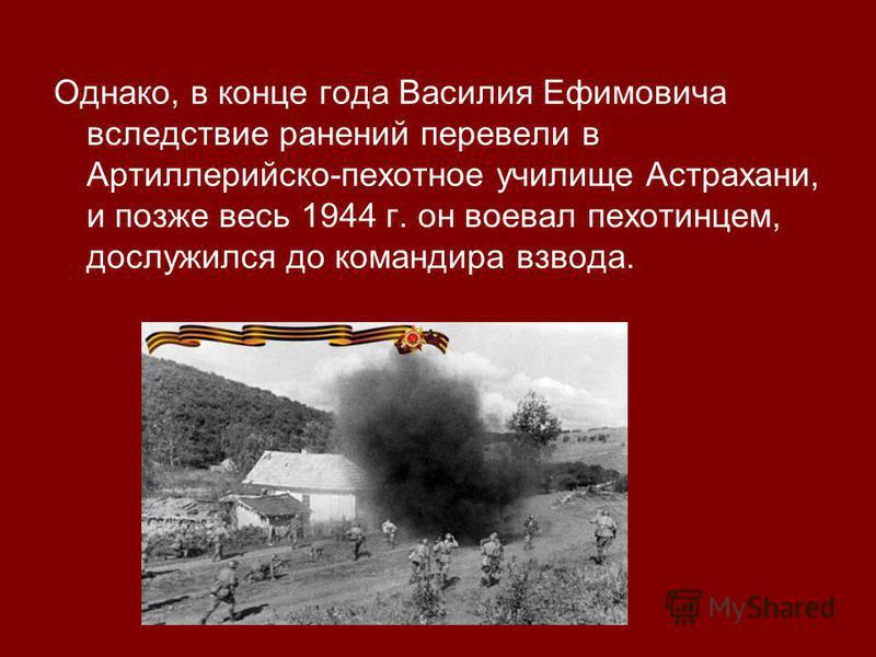 Однако, в конце года Василия Ефимовича вследствие ранений перевели в Артиллерийско-пехотное училище Астрахани, и позже весь 1944 г. он воевал пехотинцем, дослужился до командира взвода.