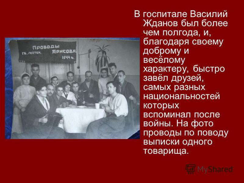 В госпитале Василий Жданов был более чем полгода, и, благодаря своему доброму и весёлому характеру, быстро завёл друзей, самых разных национальностей которых вспоминал после войны. На фото проводы по поводу выписки одного товарища.