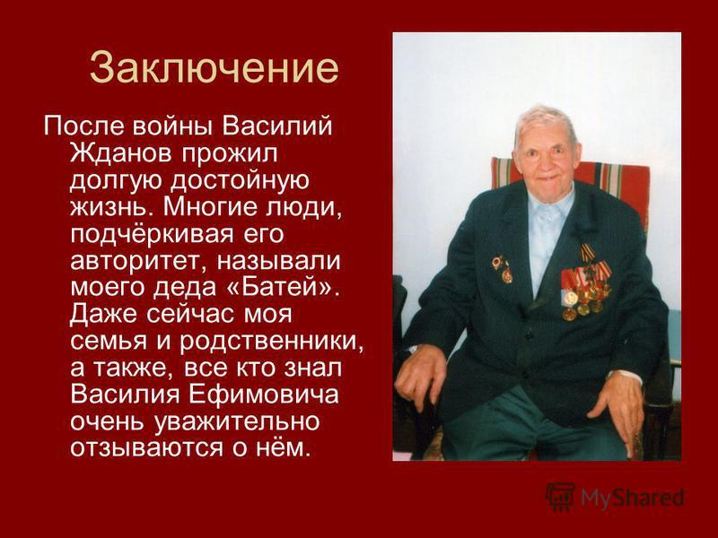 Заключение После войны Василий Жданов прожил долгую достойную жизнь. Многие люди, подчёркивая его авторитет, называли моего деда «Батей». Даже сейчас моя семья и родственники, а также, все кто знал Василия Ефимовича очень уважительно отзываются о нём