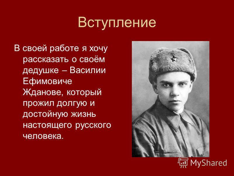 Вступление В своей работе я хочу рассказать о своём дедушке – Василии Ефимовиче Жданове, который прожил долгую и достойную жизнь настоящего русского человека.