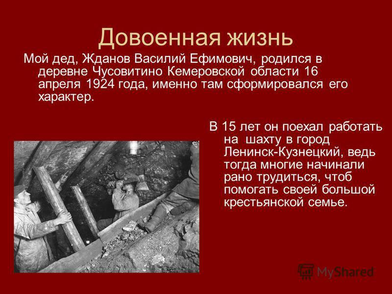 Довоенная жизнь Мой дед, Жданов Василий Ефимович, родился в деревне Чусовитино Кемеровской области 16 апреля 1924 года, именно там сформировался его характер. В 15 лет он поехал работать на шахту в город Ленинск-Кузнецкий, ведь тогда многие начинали