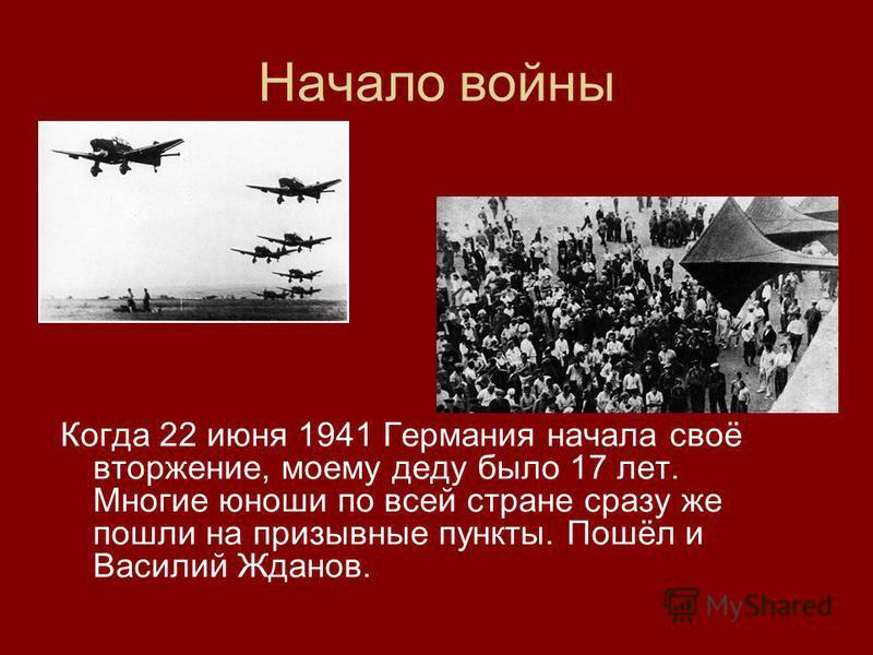 Начало войны Когда 22 июня 1941 Германия начала своё вторжение, моему деду было 17 лет. Многие юноши по всей стране сразу же пошли на призывные пункты. Пошёл и Василий Жданов.