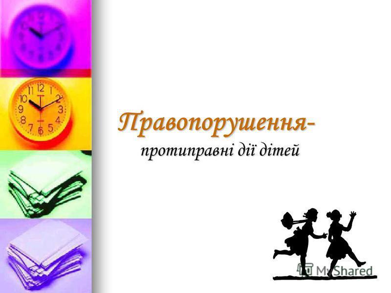 Правопорушення- протиправні дії дітей Правопорушення- протиправні дії дітей