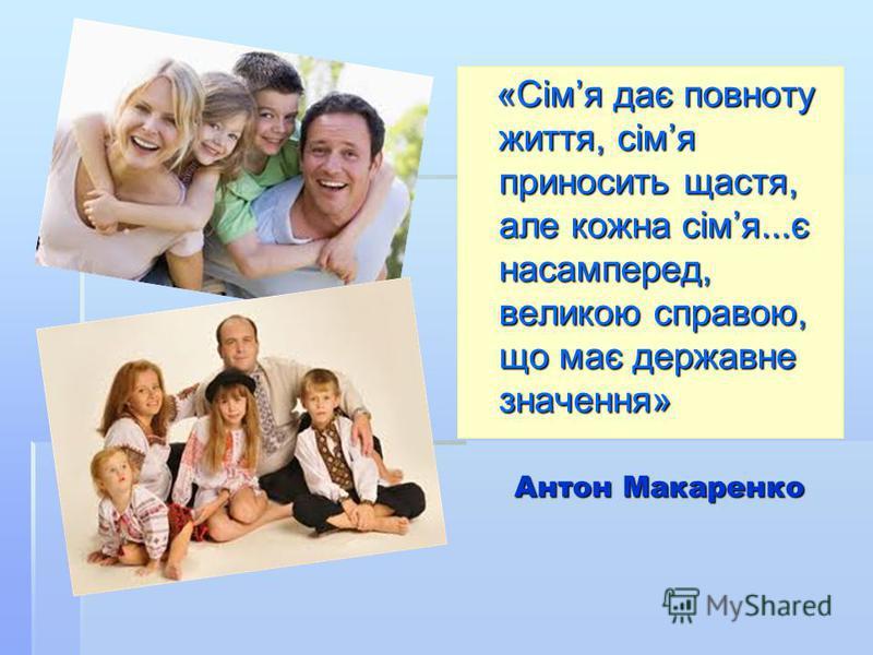 Антон Макаренко «Сімя дає повноту життя, сімя приносить щастя, але кожна сімя...є насамперед, великою справою, що має державне значення» «Сімя дає повноту життя, сімя приносить щастя, але кожна сімя...є насамперед, великою справою, що має державне зн