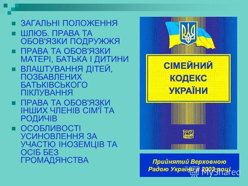 Прийнятий Верховною Радою України в 2002 році ЗАГАЛЬНІ ПОЛОЖЕННЯ ШЛЮБ. ПРАВА ТА ОБОВ'ЯЗКИ ПОДРУЖЖЯ ПРАВА ТА ОБОВ'ЯЗКИ МАТЕРІ, БАТЬКА І ДИТИНИ ВЛАШТУВАННЯ ДІТЕЙ, ПОЗБАВЛЕНИХ БАТЬКІВСЬКОГО ПІКЛУВАННЯ ПРАВА ТА ОБОВ'ЯЗКИ ІНШИХ ЧЛЕНІВ СІМ'Ї ТА РОДИЧІВ ОСО