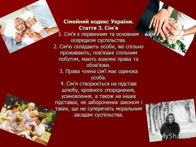 Сімейний кодекс України. Стаття 3. Сім'я 1. Сім'я є первинним та основним осередком суспільства. 2. Сім'ю складають особи, які спільно проживають, пов'язані спільним побутом, мають взаємні права та обов'язки. 3. Права члена сім'ї має одинока особа. 4