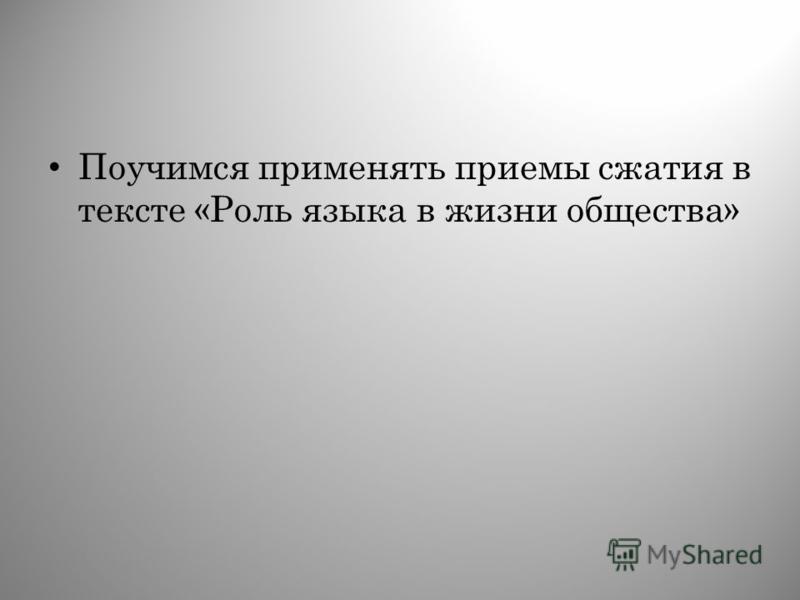 Поучимся применять приемы сжатия в тексте «Роль языка в жизни общества»