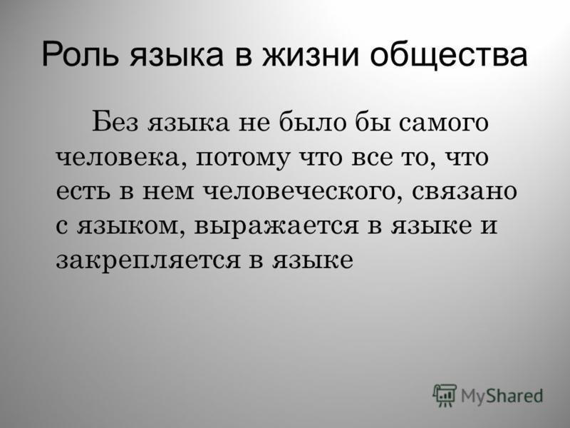 Роль языка в жизни общества Без языка не было бы самого человека, потому что все то, что есть в нем человеческого, связано с языком, выражается в языке и закрепляется в языке