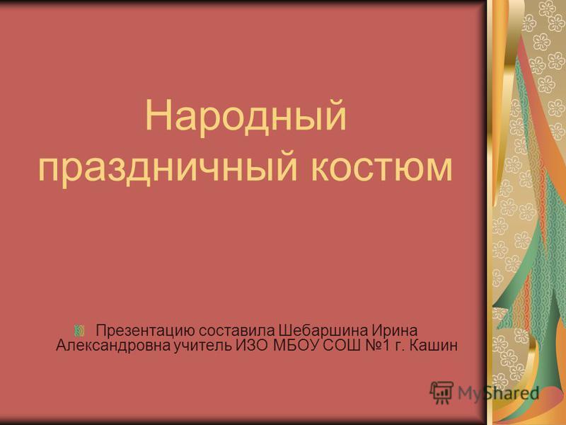Народный праздничный костюм Презентацию составила Шебаршина Ирина Александровна учитель ИЗО МБОУ СОШ 1 г. Кашин